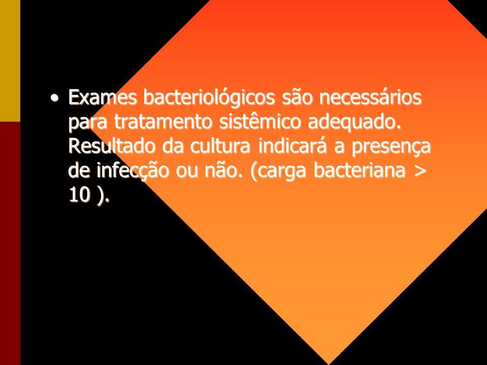 Exames bacteriológicos são necessários para tratamento sistêmico adequado. Resultado da cultura indicará a presença de infecção ou não. (carga bacteri