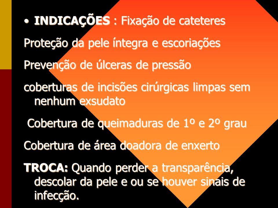 INDICAÇÕES : Fixação de cateteresINDICAÇÕES : Fixação de cateteres Proteção da pele íntegra e escoriações Prevenção de úlceras de pressão coberturas d