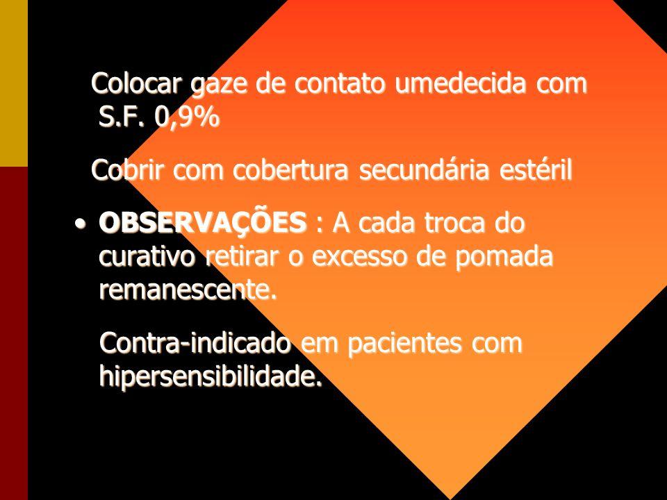 Colocar gaze de contato umedecida com S.F. 0,9% Colocar gaze de contato umedecida com S.F. 0,9% Cobrir com cobertura secundária estéril Cobrir com cob
