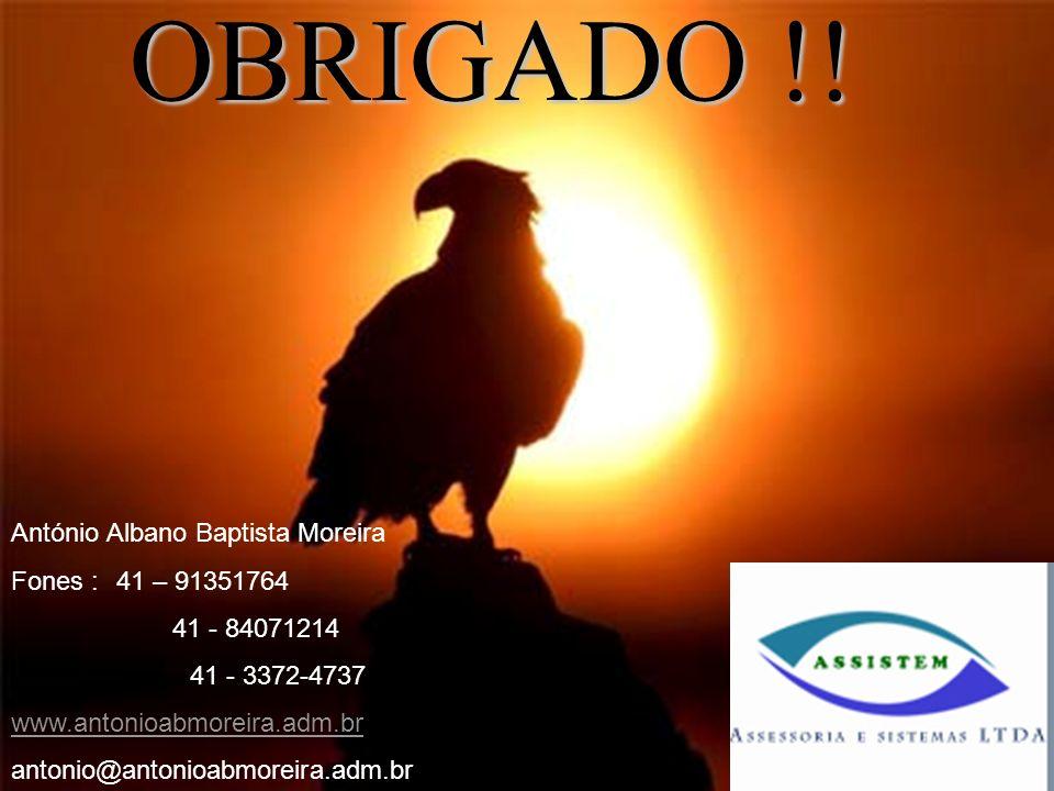OBRIGADO !! António Albano Baptista Moreira Fones : 41 – 91351764 41 - 84071214 41 - 3372-4737 www.antonioabmoreira.adm.br antonio@antonioabmoreira.ad