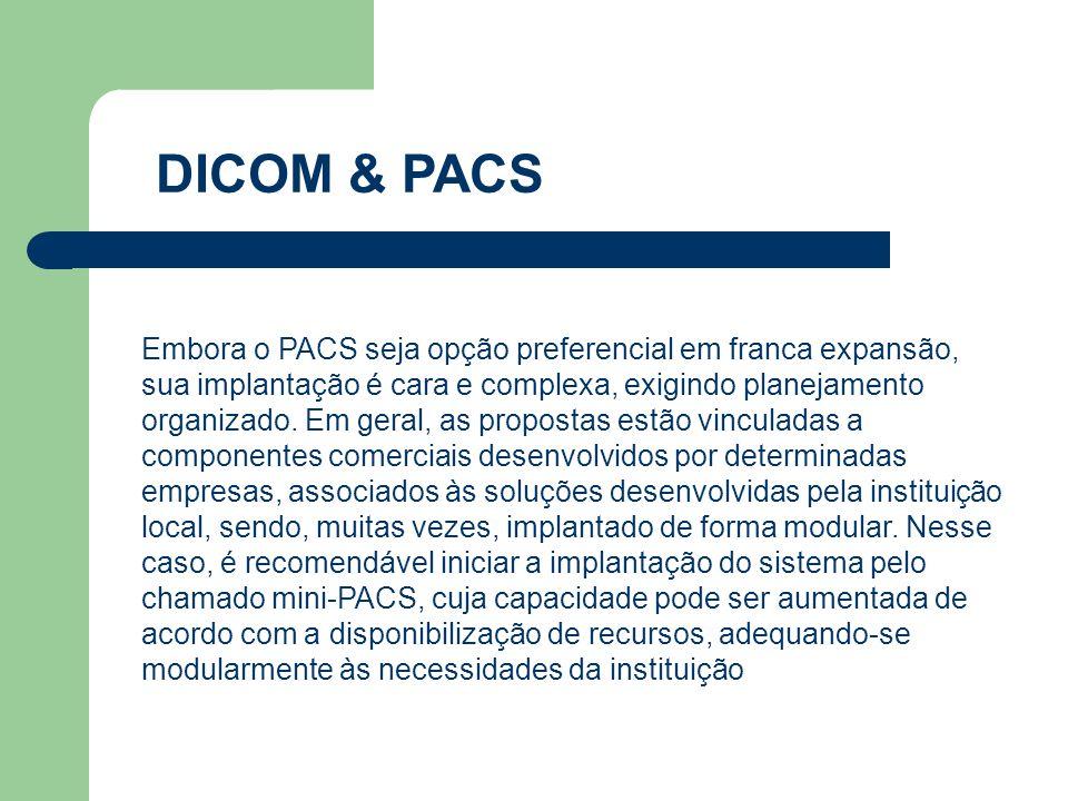 DICOM & PACS Embora o PACS seja opção preferencial em franca expansão, sua implantação é cara e complexa, exigindo planejamento organizado. Em geral,