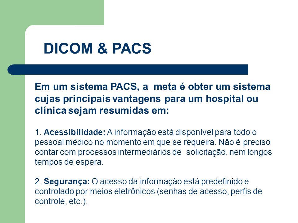 DICOM & PACS Em um sistema PACS, a meta é obter um sistema cujas principais vantagens para um hospital ou clínica sejam resumidas em: 1. Acessibilidad