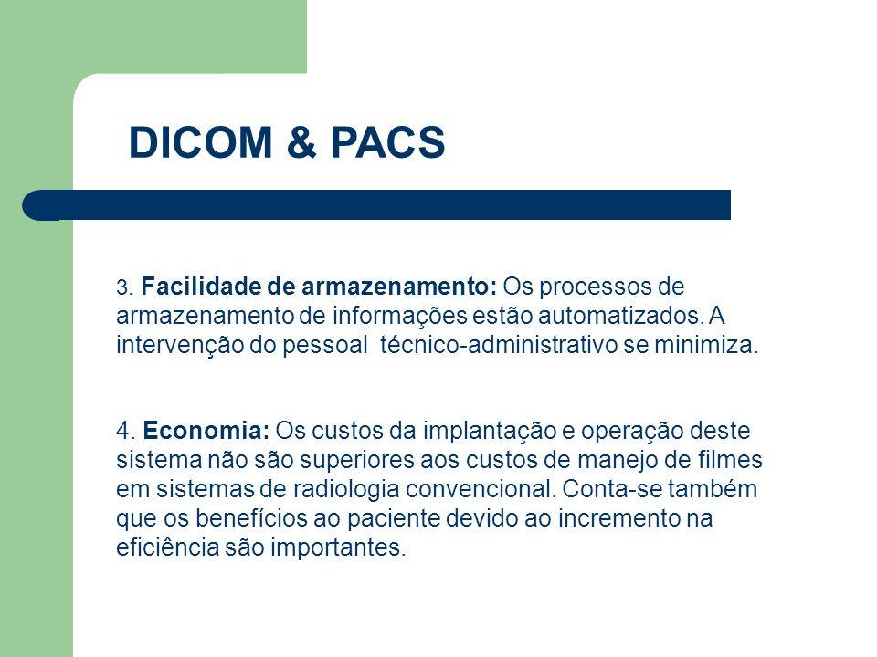 DICOM & PACS 3. Facilidade de armazenamento: Os processos de armazenamento de informações estão automatizados. A intervenção do pessoal técnico-admini