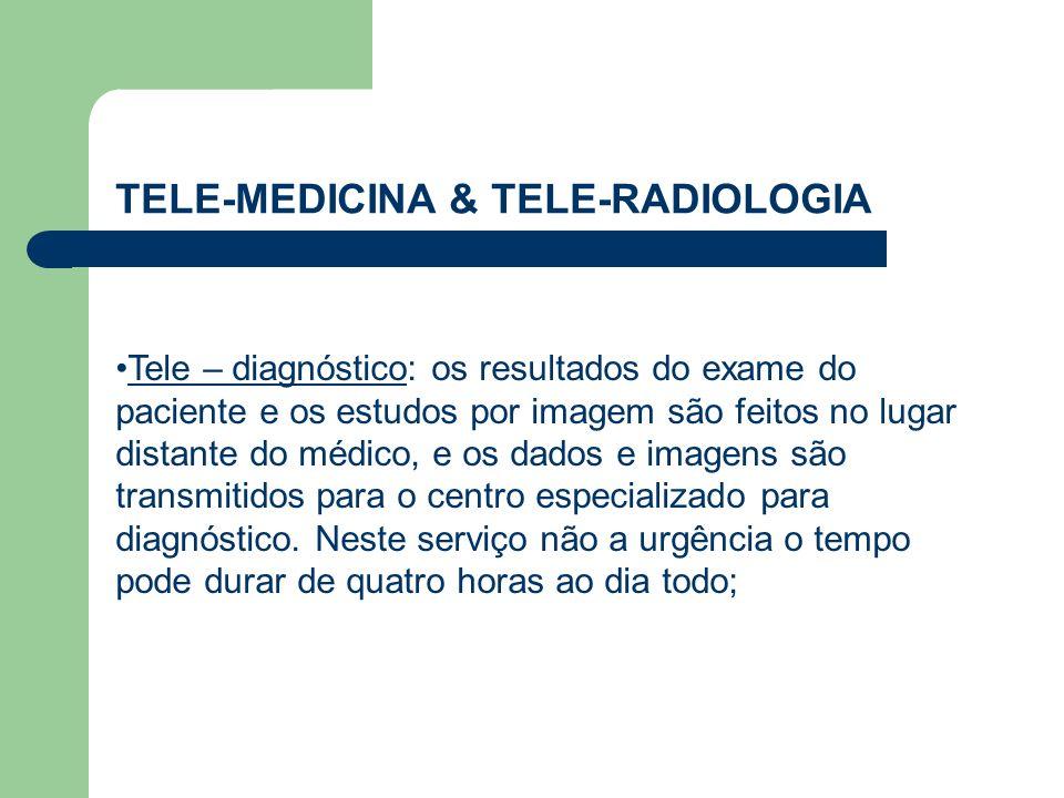 TELE-MEDICINA & TELE-RADIOLOGIA Tele – diagnóstico: os resultados do exame do paciente e os estudos por imagem são feitos no lugar distante do médico,