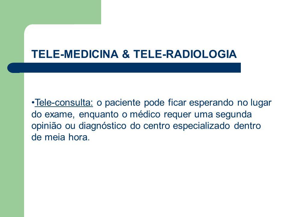 TELE-MEDICINA & TELE-RADIOLOGIA Tele-consulta: o paciente pode ficar esperando no lugar do exame, enquanto o médico requer uma segunda opinião ou diag