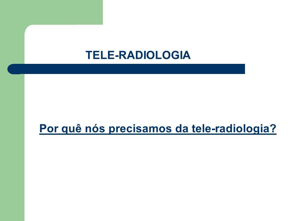 TELE-RADIOLOGIA Por quê nós precisamos da tele-radiologia?