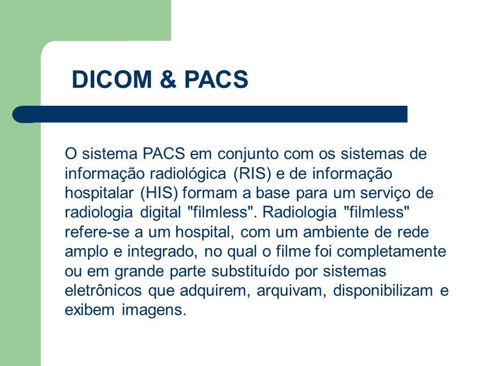 DICOM & PACS O sistema PACS em conjunto com os sistemas de informação radiológica (RIS) e de informação hospitalar (HIS) formam a base para um serviço