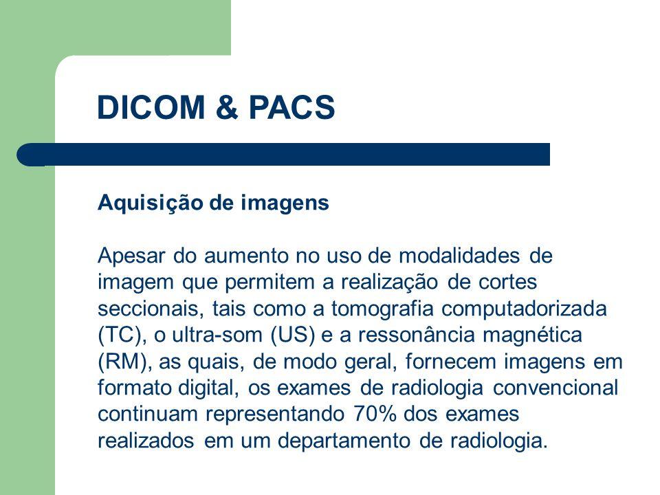 DICOM & PACS Aquisição de imagens Apesar do aumento no uso de modalidades de imagem que permitem a realização de cortes seccionais, tais como a tomogr