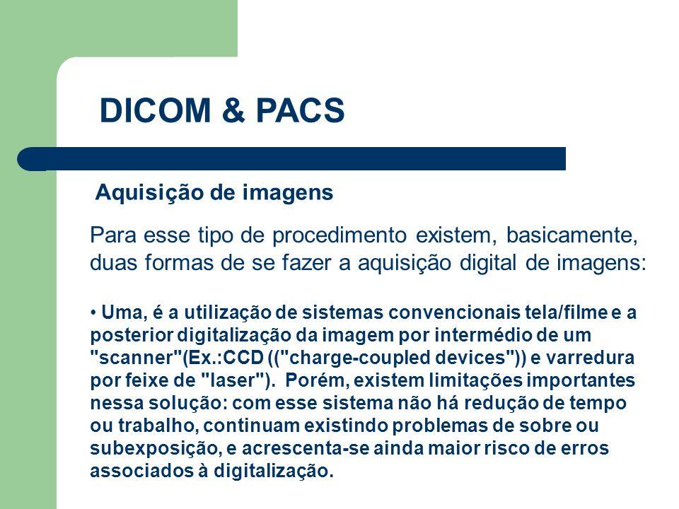 DICOM & PACS Para esse tipo de procedimento existem, basicamente, duas formas de se fazer a aquisição digital de imagens: Aquisição de imagens Uma, é