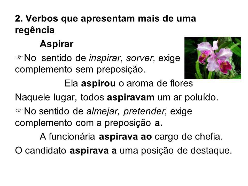 2. Verbos que apresentam mais de uma regência Aspirar No sentido de inspirar, sorver, exige complemento sem preposição. Ela aspirou o aroma de flores