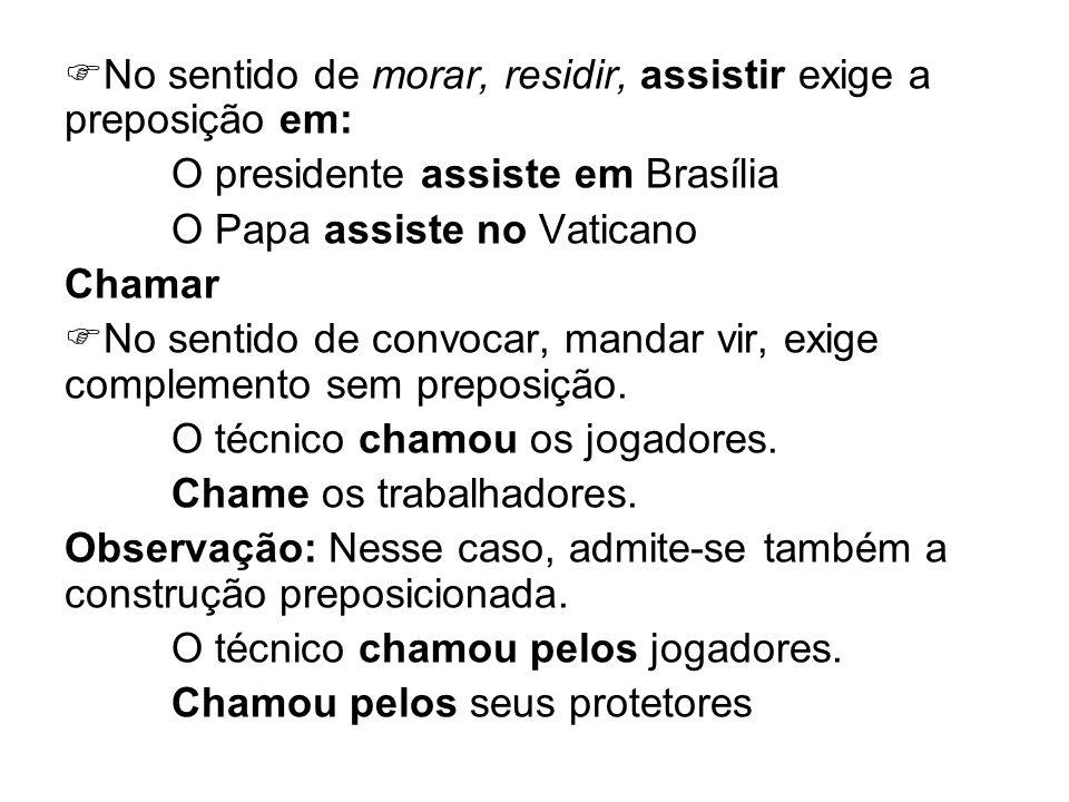 No sentido de morar, residir, assistir exige a preposição em: O presidente assiste em Brasília O Papa assiste no Vaticano Chamar No sentido de convoca