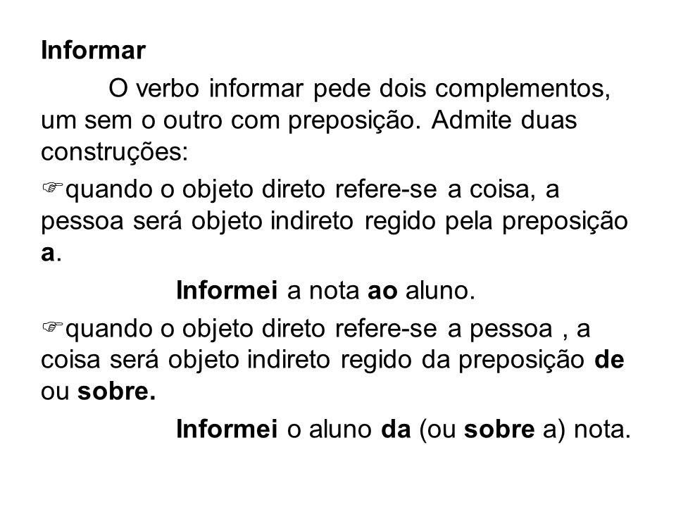 Informar O verbo informar pede dois complementos, um sem o outro com preposição. Admite duas construções: quando o objeto direto refere-se a coisa, a