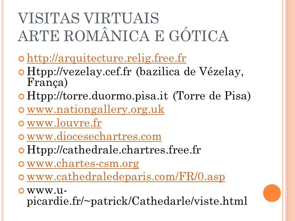 VISITAS VIRTUAIS ARTE ROMÂNICA E GÓTICA http://arquitecture.relig.free.fr Htpp://vezelay.cef.fr (bazilica de Vézelay, França) Htpp://torre.duormo.pisa
