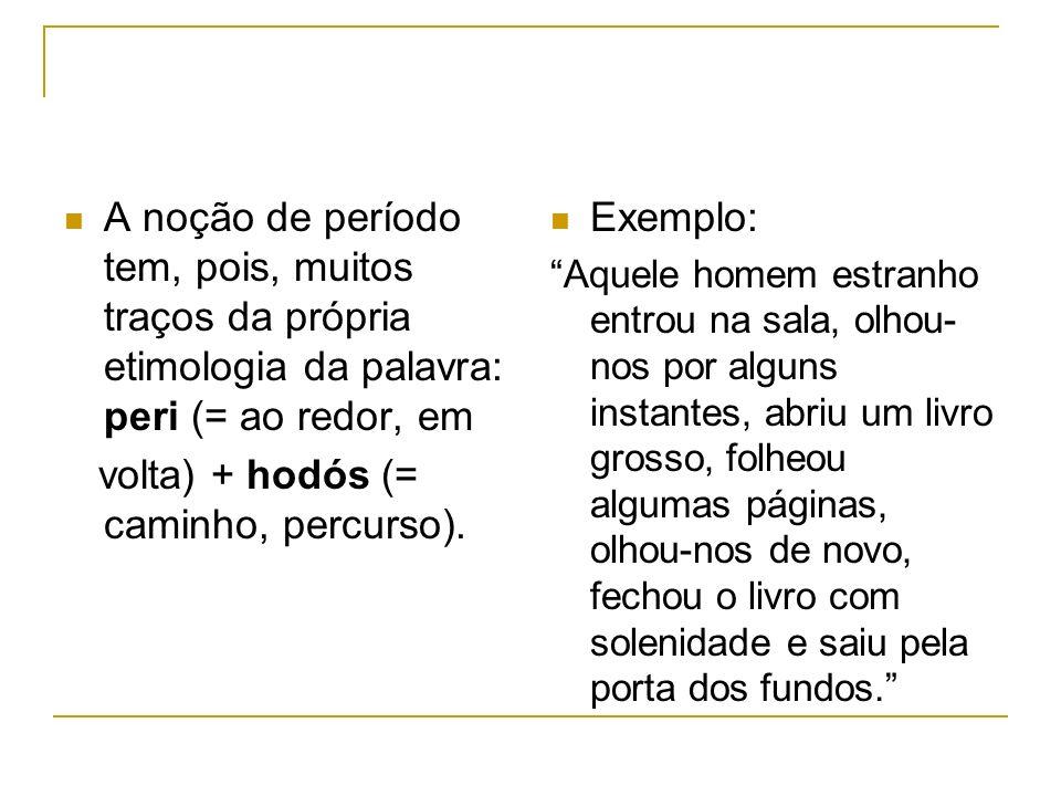 A noção de período tem, pois, muitos traços da própria etimologia da palavra: peri (= ao redor, em volta) + hodós (= caminho, percurso). Exemplo: Aque