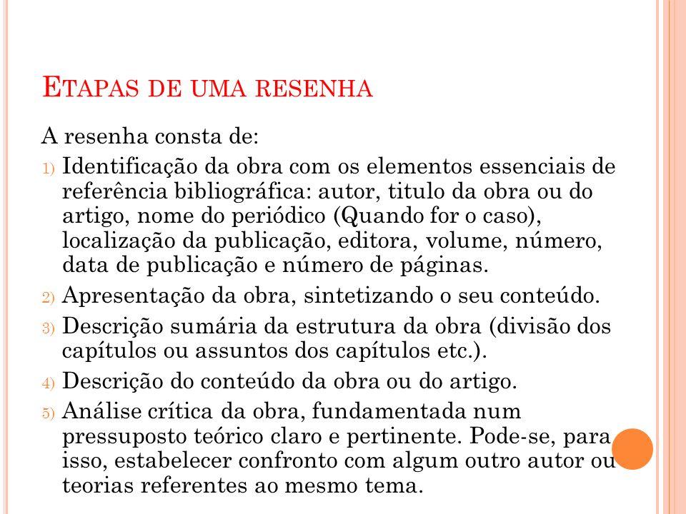E TAPAS DE UMA RESENHA A resenha consta de: 1) Identificação da obra com os elementos essenciais de referência bibliográfica: autor, titulo da obra ou