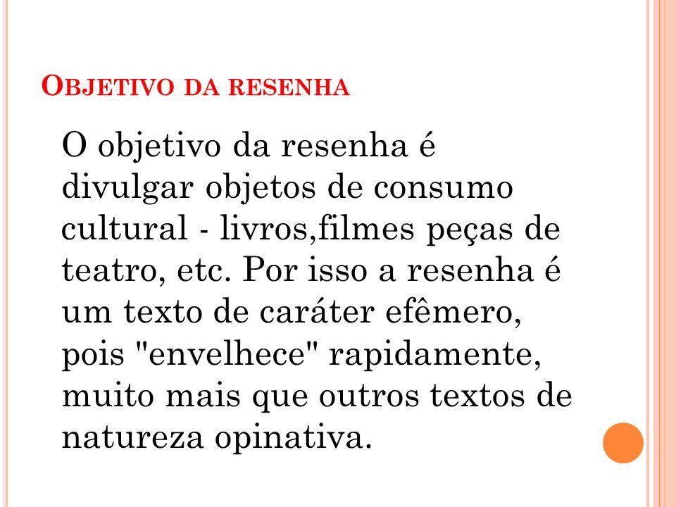 O BJETIVO DA RESENHA O objetivo da resenha é divulgar objetos de consumo cultural - livros,filmes peças de teatro, etc. Por isso a resenha é um texto
