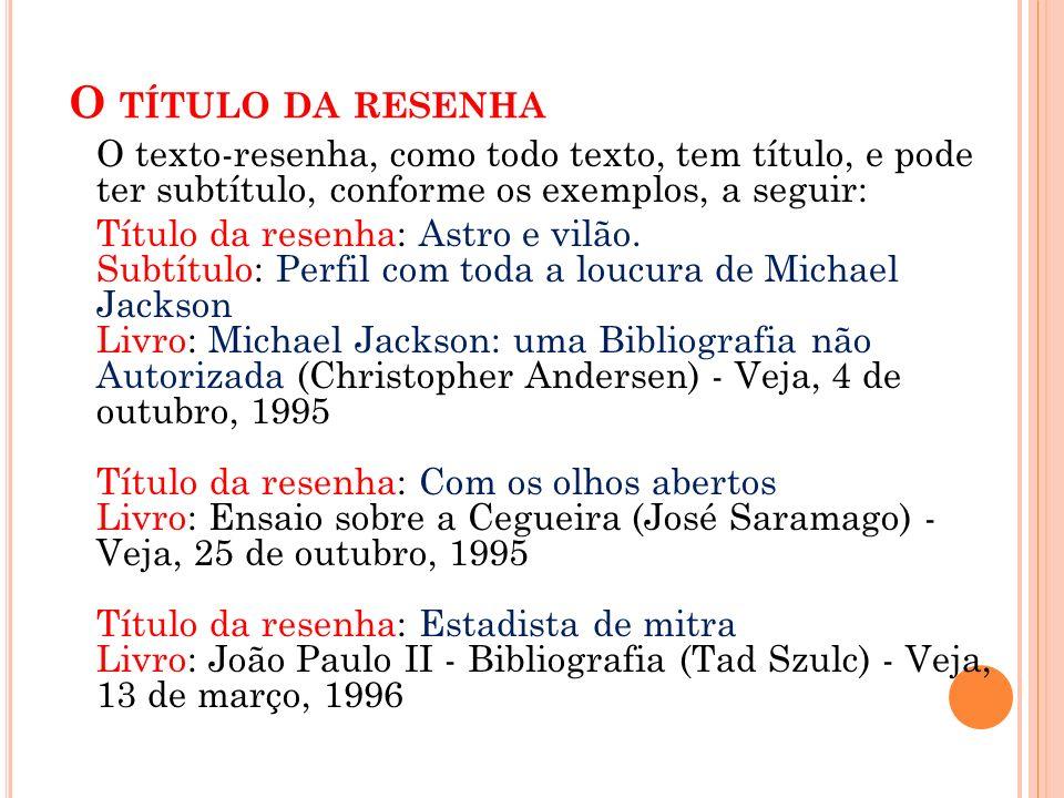 O TÍTULO DA RESENHA O texto-resenha, como todo texto, tem título, e pode ter subtítulo, conforme os exemplos, a seguir: Título da resenha: Astro e vilão.