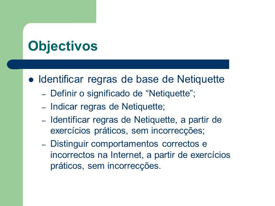 Objectivos Identificar regras de base de Netiquette – Definir o significado de Netiquette; – Indicar regras de Netiquette; – Identificar regras de Net