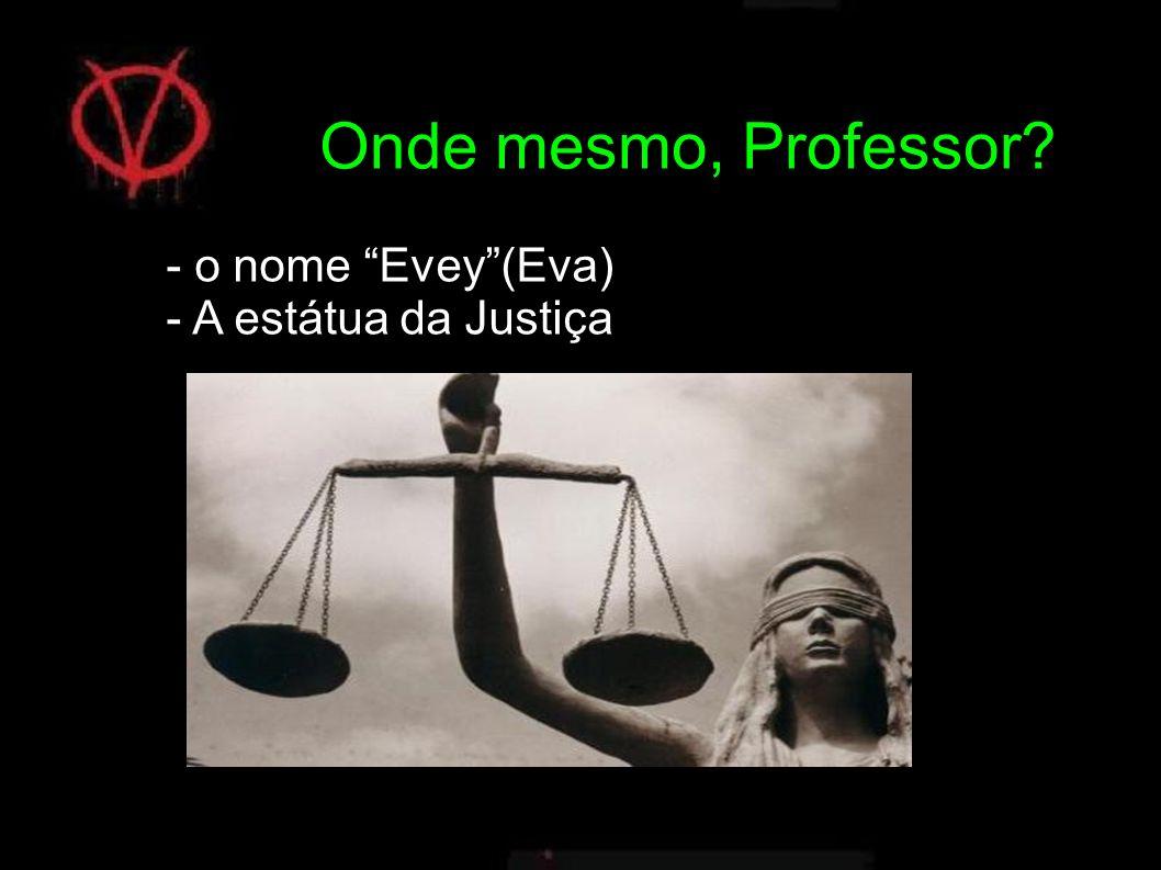- o nome Evey(Eva) - A estátua da Justiça Onde mesmo, Professor?