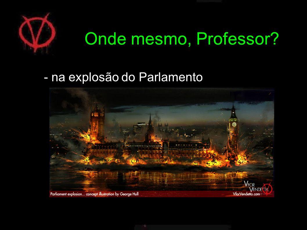 - na explosão do Parlamento Onde mesmo, Professor?