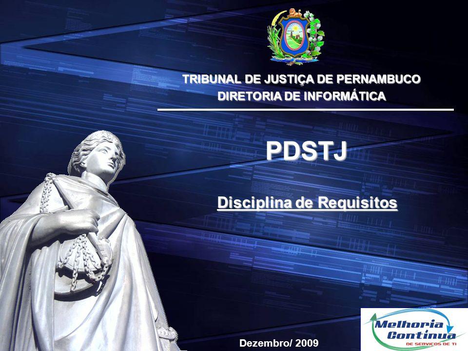 TRIBUNAL DE JUSTIÇA DE PERNAMBUCO DIRETORIA DE INFORMÁTICA Disciplina de Requisitos PDSTJ Dezembro/ 2009