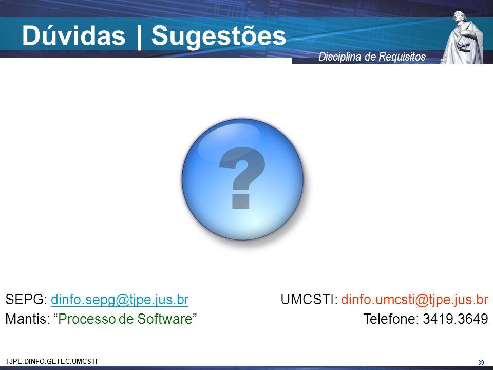 TJPE.DINFO.GETEC.UMCSTI Disciplina de Requisitos Dúvidas   Sugestões 39 SEPG: dinfo.sepg@tjpe.jus.brdinfo.sepg@tjpe.jus.br Mantis: Processo de Software UMCSTI: dinfo.umcsti@tjpe.jus.br Telefone: 3419.3649