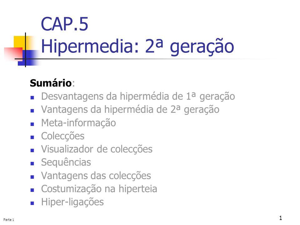 Parte 1 1 CAP.5 Hipermedia: 2ª geração Sumário: Desvantagens da hipermédia de 1ª geração Vantagens da hipermédia de 2ª geração Meta-informação Colecçõ