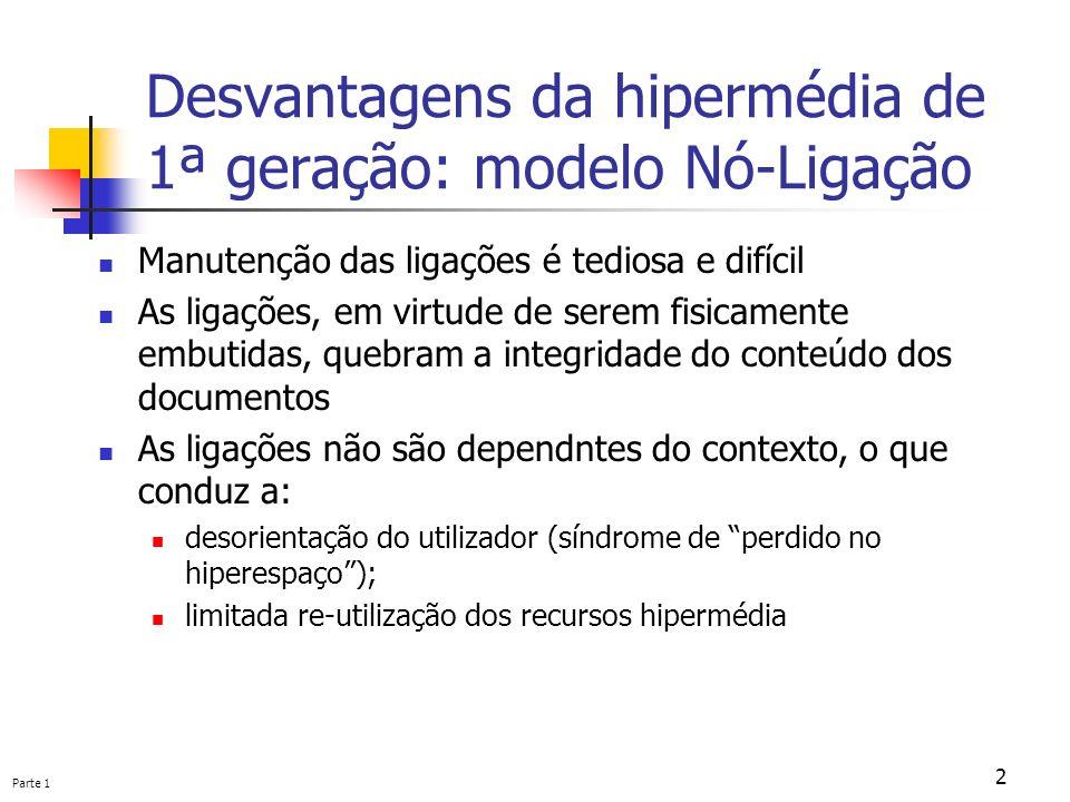 Parte 1 2 Desvantagens da hipermédia de 1ª geração: modelo Nó-Ligação Manutenção das ligações é tediosa e difícil As ligações, em virtude de serem fis