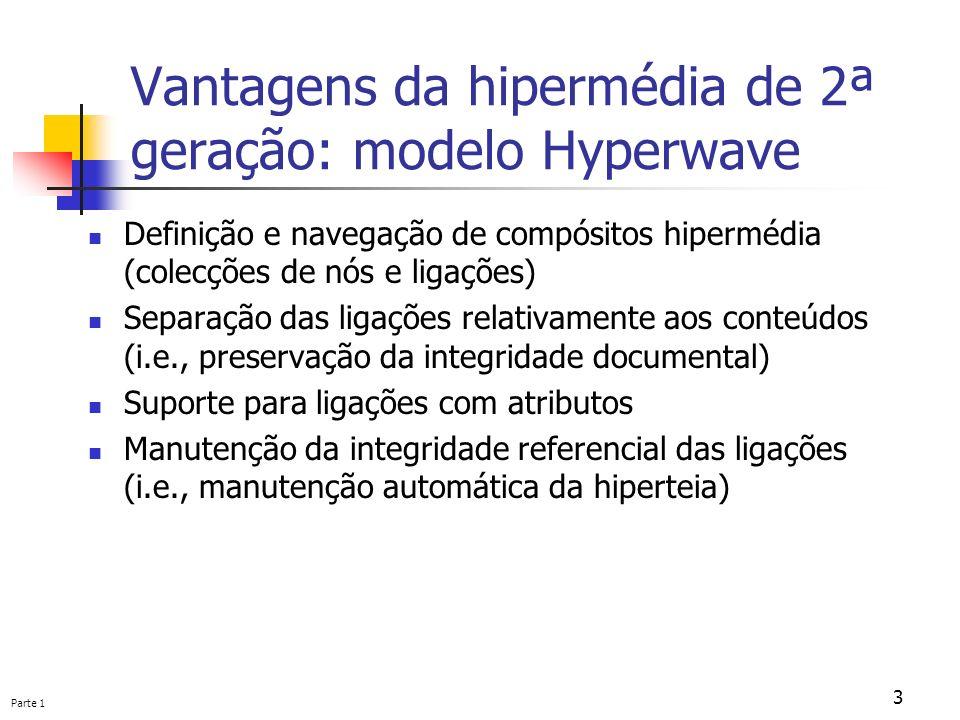 Parte 1 3 Vantagens da hipermédia de 2ª geração: modelo Hyperwave Definição e navegação de compósitos hipermédia (colecções de nós e ligações) Separaç