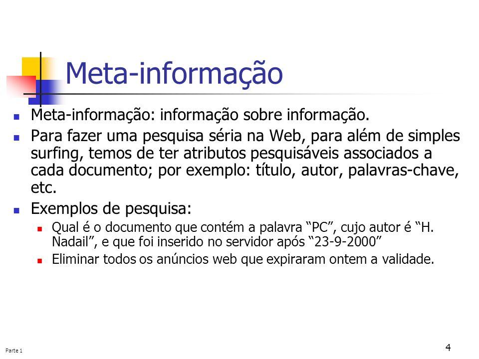 Parte 1 4 Meta-informação Meta-informação: informação sobre informação. Para fazer uma pesquisa séria na Web, para além de simples surfing, temos de t