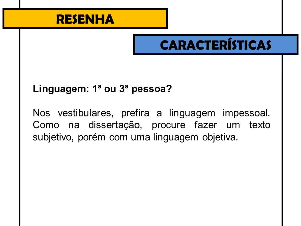 RESENHA CARACTERÍSTICAS Linguagem: 1ª ou 3ª pessoa? Nos vestibulares, prefira a linguagem impessoal. Como na dissertação, procure fazer um texto subje