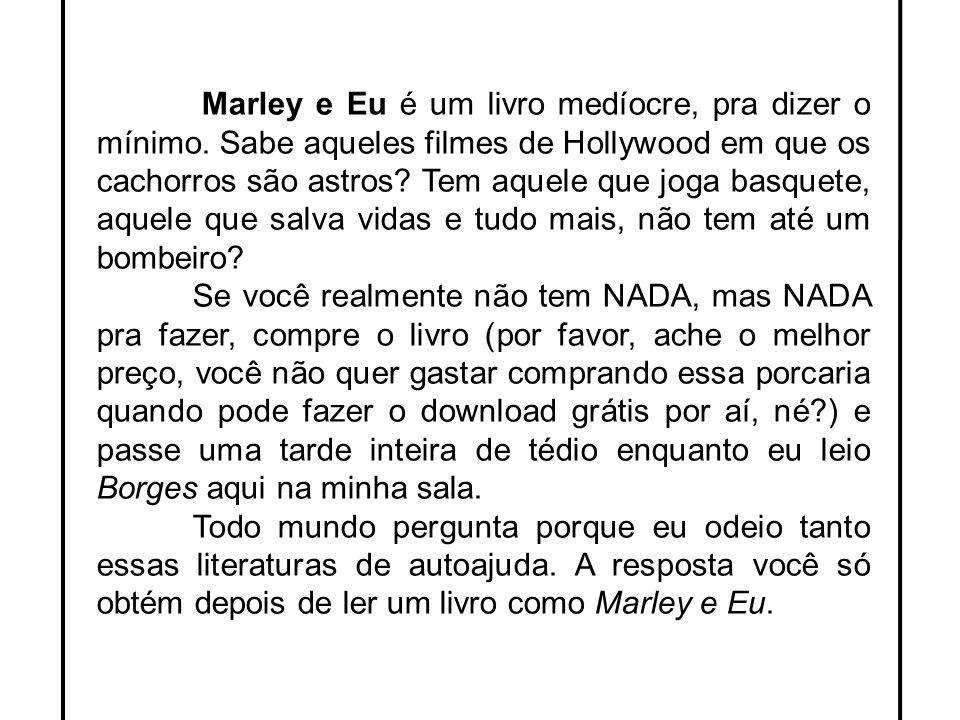 Marley e Eu é um livro medíocre, pra dizer o mínimo. Sabe aqueles filmes de Hollywood em que os cachorros são astros? Tem aquele que joga basquete, aq
