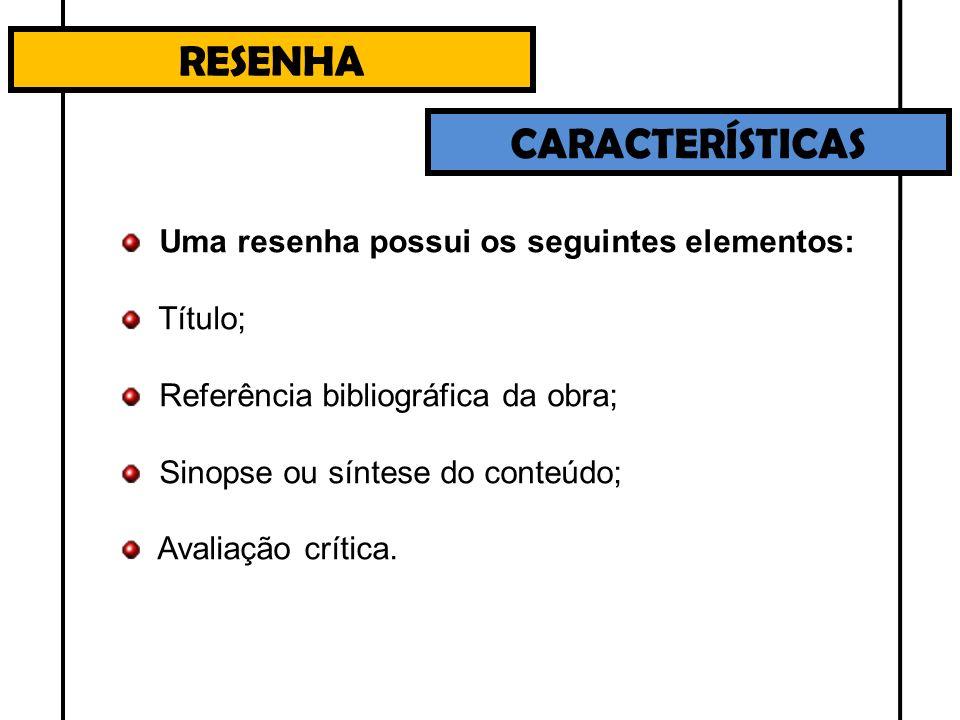 RESENHA CARACTERÍSTICAS Uma resenha possui os seguintes elementos: Título; Referência bibliográfica da obra; Sinopse ou síntese do conteúdo; Avaliação