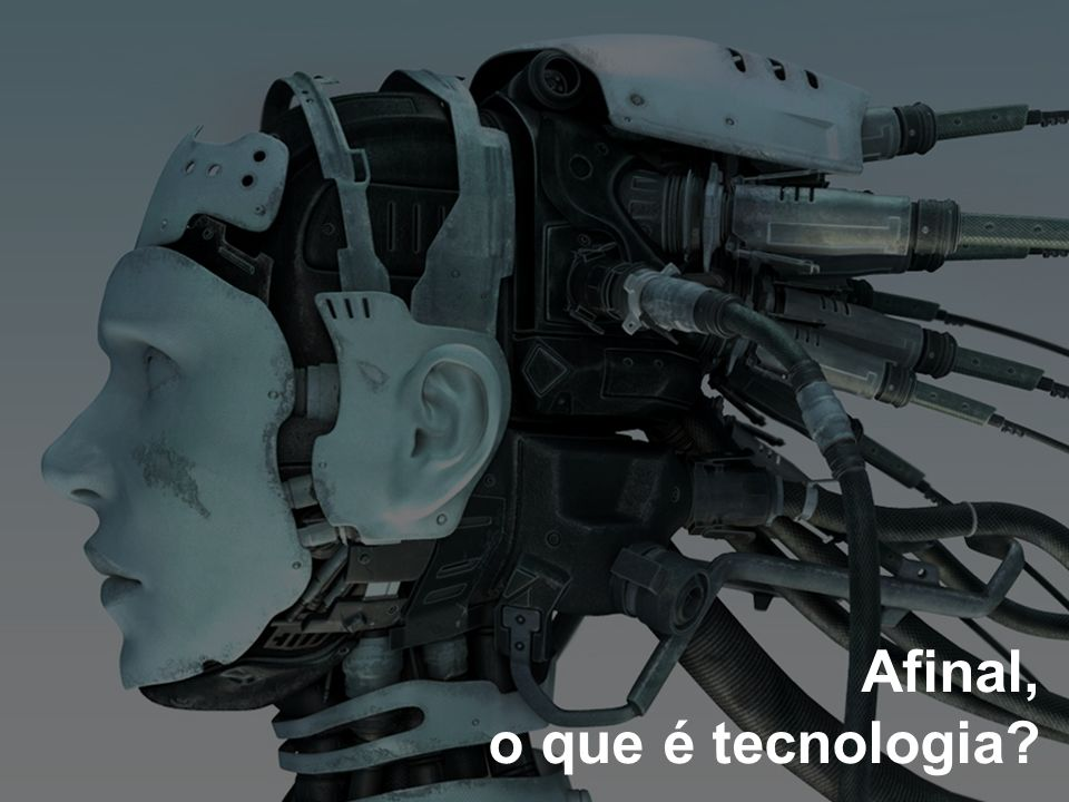 Afinal, o que é tecnologia?