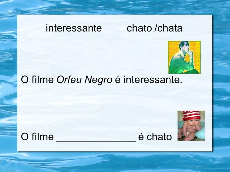 interessante chato /chata O filme Orfeu Negro é interessante. O filme ______________ é chato