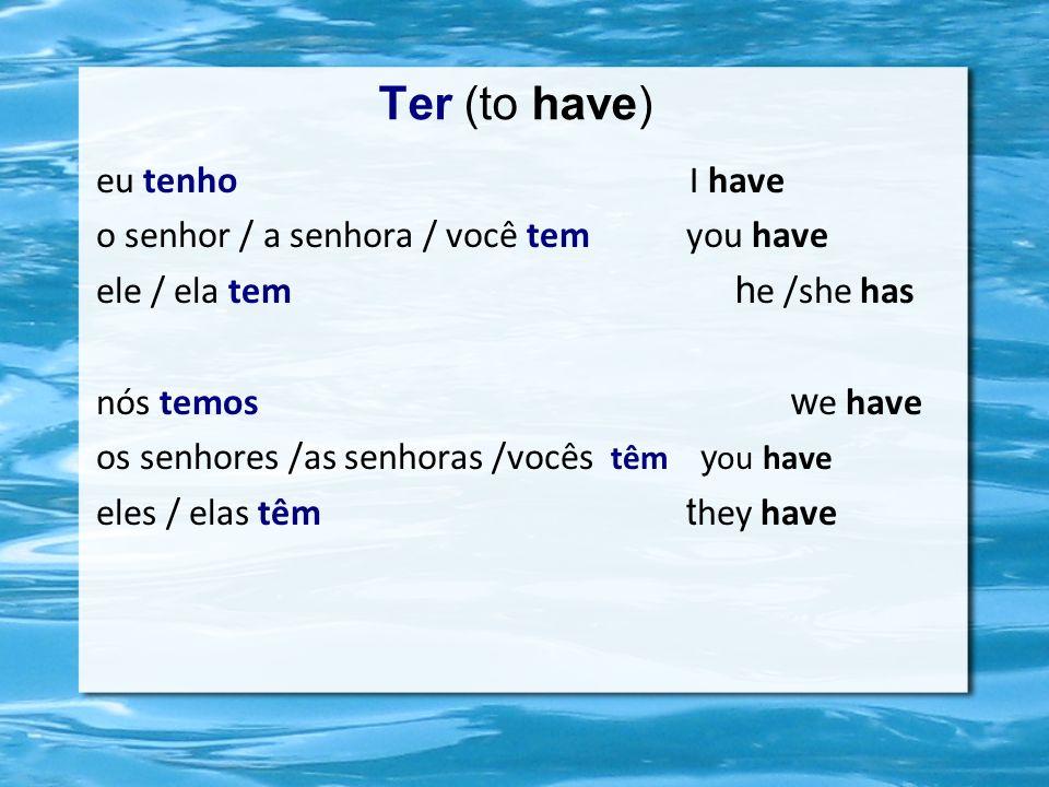 Ter (to have) eu tenho I have o senhor / a senhora / você tem you have ele / ela tem h e /she has nós temos w e have os senhores /as senhoras /vocês têm y ou have eles / elas têm t hey have