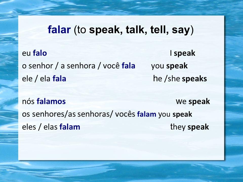 falar (to speak, talk, tell, say) eu falo I speak o senhor / a senhora / você fala you speak ele / ela fala h e /she speaks nós falamos w e speak os senhores/as senhoras/ vocês falam y ou speak eles / elas falam t hey speak