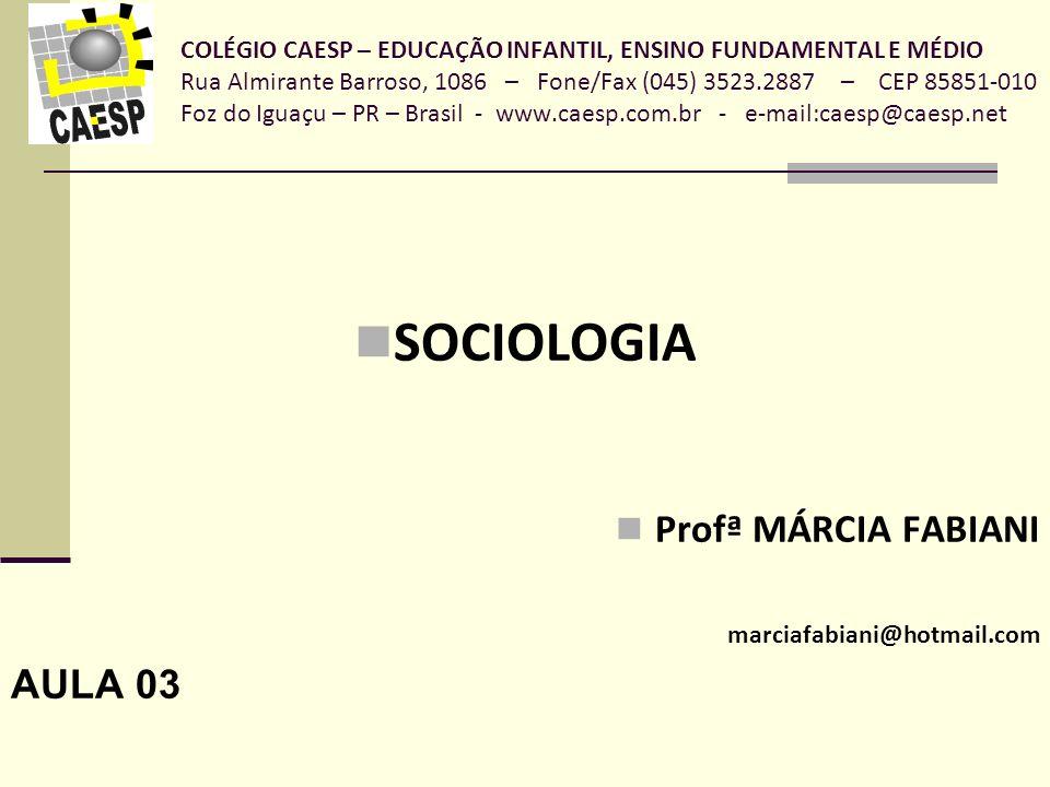 COLÉGIO CAESP – EDUCAÇÃO INFANTIL, ENSINO FUNDAMENTAL E MÉDIO Rua Almirante Barroso, 1086 – Fone/Fax (045) 3523.2887 – CEP 85851-010 Foz do Iguaçu – PR – Brasil - www.caesp.com.br - e-mail:caesp@caesp.net SOCIOLOGIA Profª MÁRCIA FABIANI marciafabiani@hotmail.com AULA 03