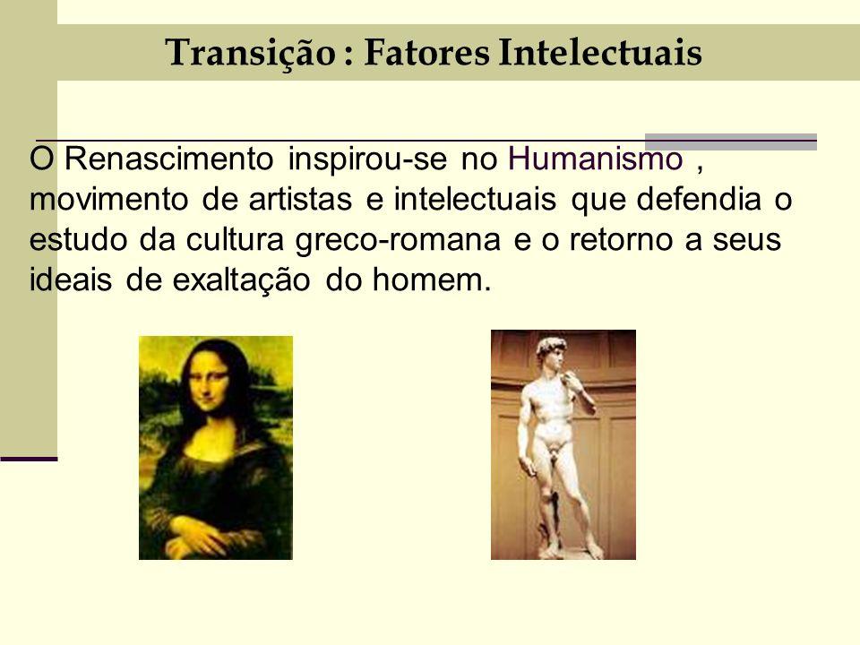 Transição : Fatores Intelectuais O Renascimento inspirou-se no Humanismo, movimento de artistas e intelectuais que defendia o estudo da cultura greco-romana e o retorno a seus ideais de exaltação do homem.