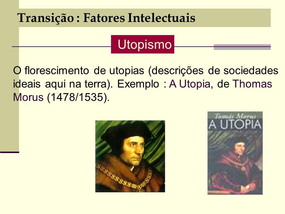 Transição : Fatores Intelectuais O florescimento de utopias (descrições de sociedades ideais aqui na terra).