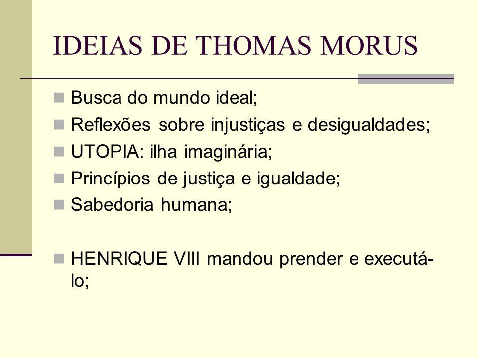 IDEIAS DE THOMAS MORUS Busca do mundo ideal; Reflexões sobre injustiças e desigualdades; UTOPIA: ilha imaginária; Princípios de justiça e igualdade; Sabedoria humana; HENRIQUE VIII mandou prender e executá- lo;