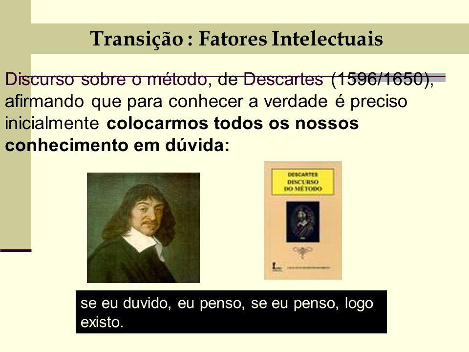 Transição : Fatores Intelectuais Discurso sobre o método, de Descartes (1596/1650), afirmando que para conhecer a verdade é preciso inicialmente colocarmos todos os nossos conhecimento em dúvida: se eu duvido, eu penso, se eu penso, logo existo.