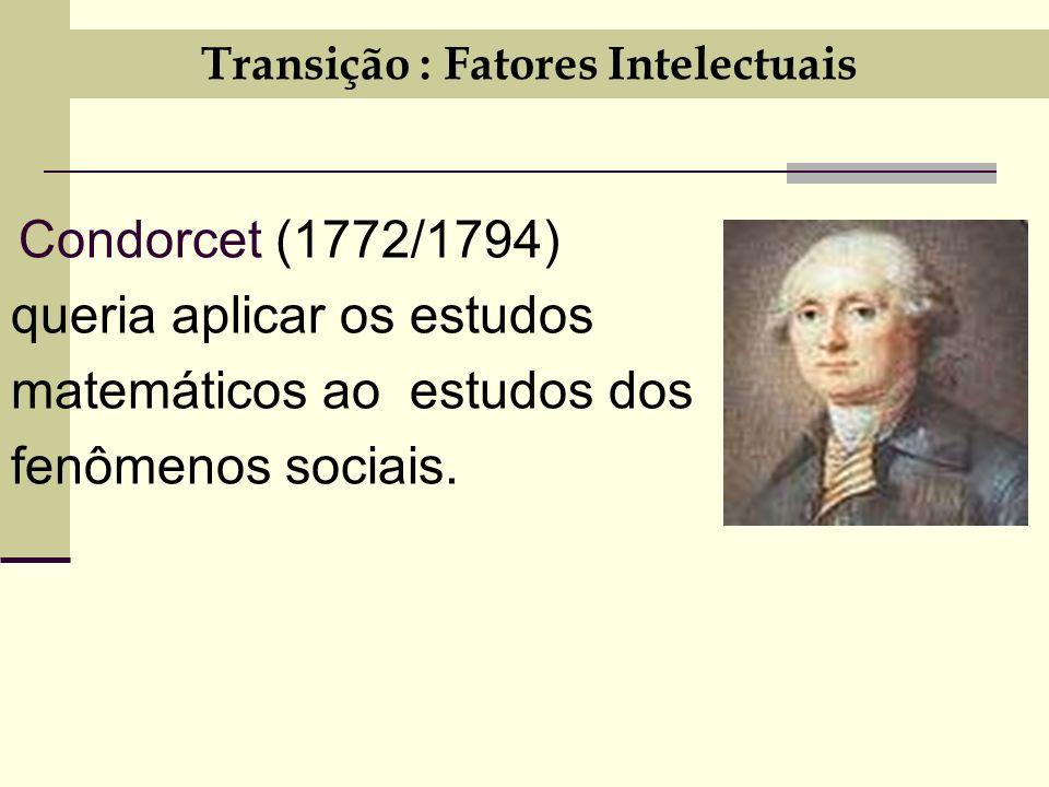 Transição : Fatores Intelectuais Condorcet (1772/1794) queria aplicar os estudos matemáticos ao estudos dos fenômenos sociais.