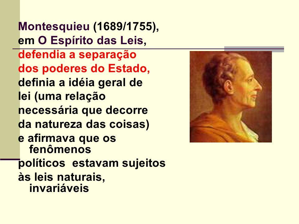 Montesquieu (1689/1755), em O Espírito das Leis, defendia a separação dos poderes do Estado, definia a idéia geral de lei (uma relação necessária que decorre da natureza das coisas) e afirmava que os fenômenos políticos estavam sujeitos às leis naturais, invariáveis