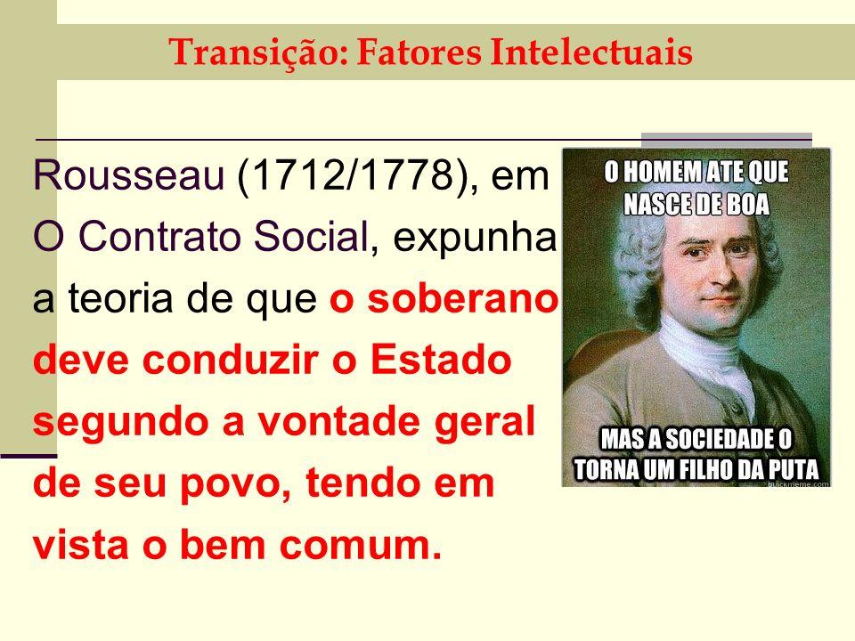 Transição: Fatores Intelectuais Rousseau (1712/1778), em O Contrato Social, expunha a teoria de que o soberano deve conduzir o Estado segundo a vontade geral de seu povo, tendo em vista o bem comum.