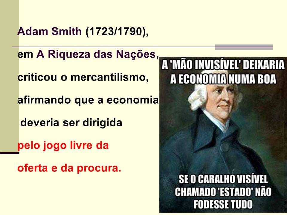 Adam Smith (1723/1790), em A Riqueza das Nações, criticou o mercantilismo, afirmando que a economia deveria ser dirigida pelo jogo livre da oferta e da procura.