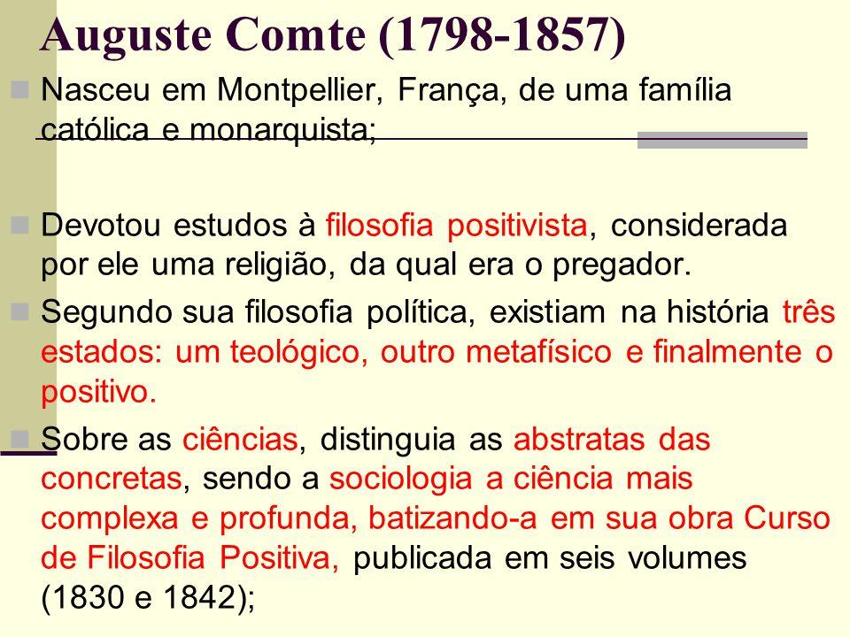 Auguste Comte (1798-1857) Nasceu em Montpellier, França, de uma família católica e monarquista; Devotou estudos à filosofia positivista, considerada por ele uma religião, da qual era o pregador.