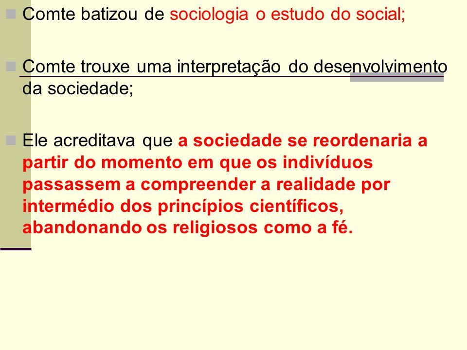 Comte batizou de sociologia o estudo do social; Comte trouxe uma interpretação do desenvolvimento da sociedade; Ele acreditava que a sociedade se reordenaria a partir do momento em que os indivíduos passassem a compreender a realidade por intermédio dos princípios científicos, abandonando os religiosos como a fé.