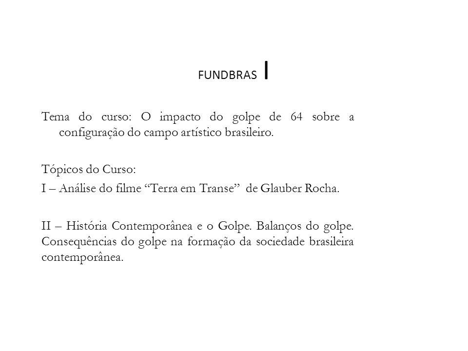 FUNDBRAS I Tema do curso: O impacto do golpe de 64 sobre a configuração do campo artístico brasileiro. Tópicos do Curso: I – Análise do filme Terra em