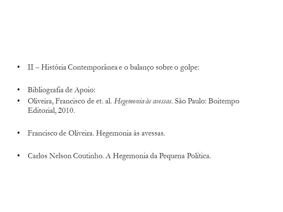 II – História Contemporânea e o balanço sobre o golpe: Bibliografia de Apoio: Oliveira, Francisco de et. al. Hegemonia às avessas. São Paulo: Boitempo